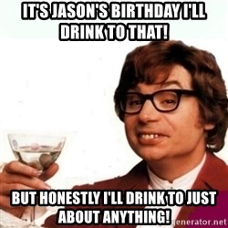 Austin Powers Drink - IT'S JASON'S BIRTHDAY I'LL DRINK TO THAT! BUT HONESTLY I'LL DRINK TO JUST ABOUT ANYTHING!