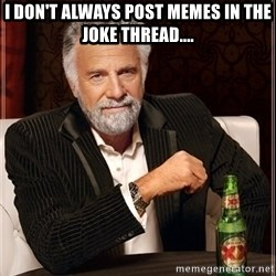 Dos Equis Guy gives advice - i don't always post memes in the joke thread....