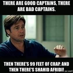 50 feet of Crap - There are good captains, there are bad captains. Then there's 99 feet of crap. And then there's Shahid Afridi!