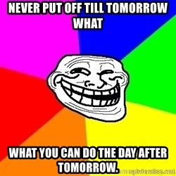 troll face1 - Never put off till tomorrow what  what you can do the day after tomorrow.