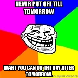 troll face1 - Never put off till tomorrow   waht you can do the day after tomorrow.