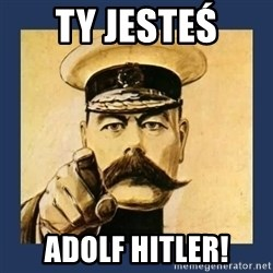 your country needs you - ty jesteś Adolf hitler!
