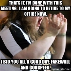 Screaming Fatty - thats it, i'm done with this meeting.  I am going to retire to my office now. i bid you all a good day, farewall and godspeed.