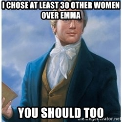 Joseph Smith - I chose at least 30 other women over Emma You should too