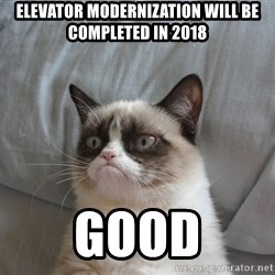 Grumpy cat good - elevator modernization will be completed in 2018 Good