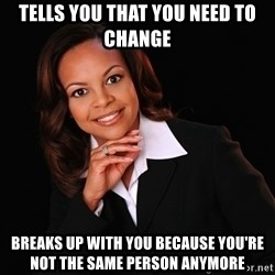Irrational Black Woman - Tells you that you need to change breaks up with you because you're not the same person anymore