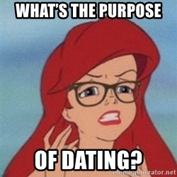 Hipster Ariel- - What's the purpose  of dating?