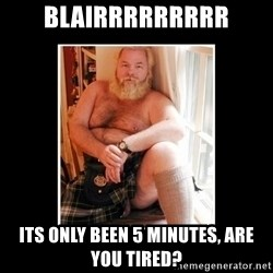 Sexy Scotsman - Blairrrrrrrrr its only been 5 minutes, are you tired?