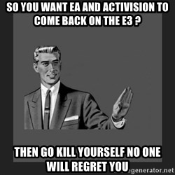 kill yourself guy blank - So you want ea and activision to come back on the E3 ? then go kill yourself no one will regret you
