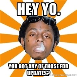 Lil Wayne Meme - Hey Yo.  You got any of those FDB UPDATES?