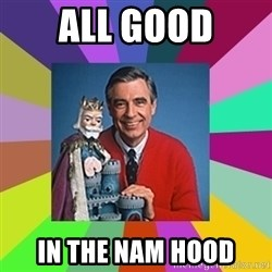 mr rogers  - All Good In the NAM Hood