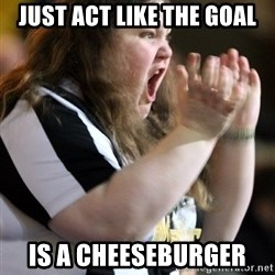 Screaming Fatty - JUST ACT LIKE THE GOAl is a cheeseburger