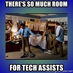 There's so much more room - There's so much room For Tech Assists