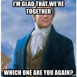 Joseph Smith - I'm glad that we're together Which one are you again?