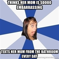 Annoying Facebook Girl - thinks her mom is soooo embarrassing texts her mom from the bathroom every day