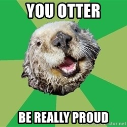 Ocd Otter - YOU OTTER BE REALLY PROUD
