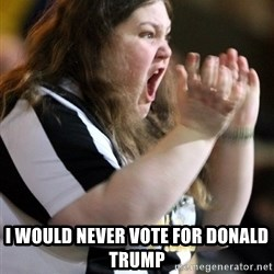 Screaming Fatty -  I would never vote for donald trump