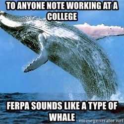 whaleeee - To anyone note working at a college FERPA sounds like a type of whale