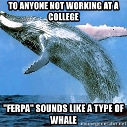 "whaleeee - to anyone not working at a college ""ferpa"" sounds like a type of whale"