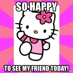 Hello Kitty - SO HAPPY TO SEE MY FRIEND TODAY!