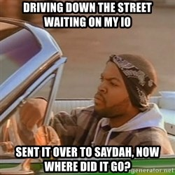 Good Day Ice Cube - Driving down the street waiting on my IO Sent it over to Saydah, now where did it go?