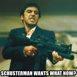Tony Montana -  schusterman wants what now?