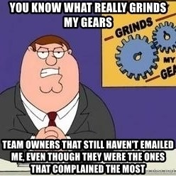 Grinds My Gears Peter Griffin - YOU KNOW WHAT REALLY GRINDS MY GEARS TEAM OWNERS THAT STILL HAVEN'T EMAILED ME, EVEN THOUGH THEY WERE THE ONES THAT COMPLAINED THE MOST