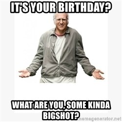 Larry David - It's your birthday? What are you, some kinda bigshot?