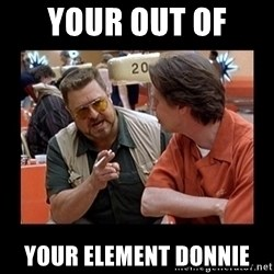 walter sobchak - your out of  your element donnie