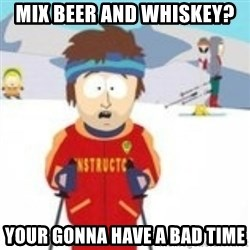 south park skiing instructor - mix beer and whiskey? your gonna have a bad time