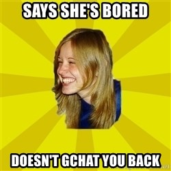Trologirl - Says she's bored Doesn't Gchat you back
