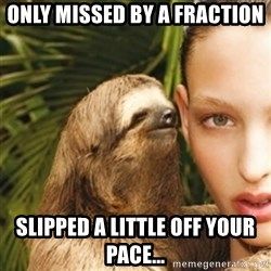 sexy sloth - Only missed by a fraction Slipped a little off your pace...
