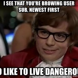 I too like to live dangerously - i see that you're browing user sub, newest first