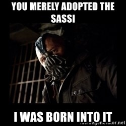 Bane Meme - You merely adopted the SASSI I was born into it