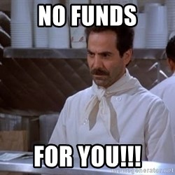 soup nazi - No funds for you!!!