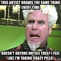 Mugatu Crazy Pills - This artist draws the same thing every time doesn't anyone notice this? I feel like I'm taking crazy pills!
