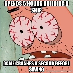 Stoned Patrick - Spends 5 hours building a ship Game crashes a second before saving
