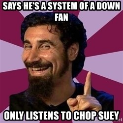 Serj Tankian - says he's a system of a down fan only listens to chop suey