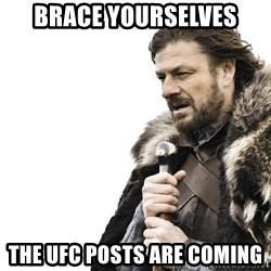 Winter is Coming - BRACE YOURSELVES THE UFC POSTS ARE COMING