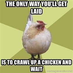 Uneducatedchicken - The only way you'll get laid is to crawl up a chicken and wait