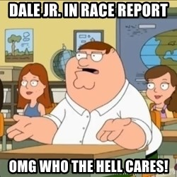 omg who the hell cares? - dale jr. in race report OMG WHO THE HELL CARES!