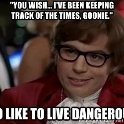 """I too like to live dangerously - """"You wish... I've been keeping track of the times, Goonie."""""""
