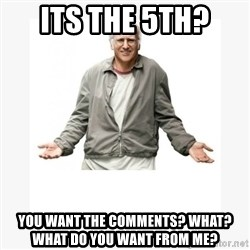 Larry David - its the 5th?  you want the comments? what? what do you want from me?