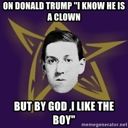 "advice lovecraft  - On Donald Trump ""I know he is a clown  But by God ,I like the boy"""