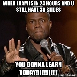 Kevin Hart - when exam is in 24 hours and u still have 30 slides YOU GONNA LEARN TODAY!!!!!!!!!!!!