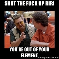 walter sobchak - SHUT THE FUCK UP RIRI You're out of your element