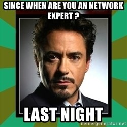 Tony Stark iron - Since when are you an network expert ? Last night