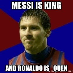 Lionel Messi - messi is king and Ronaldo is   quen