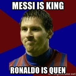 Lionel Messi - messi is king Ronaldo is quen
