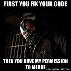 Bane Meme - FIRST YOU FIX YOUR CODE THEN YOU HAVE MY PERMISSION TO MERGE